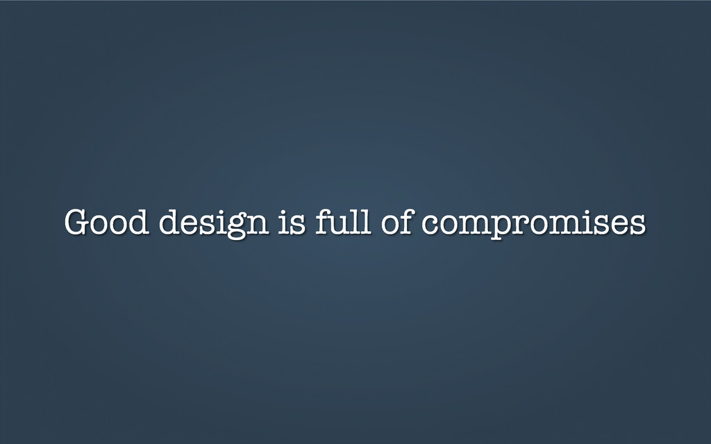 Good design is full of compromises
