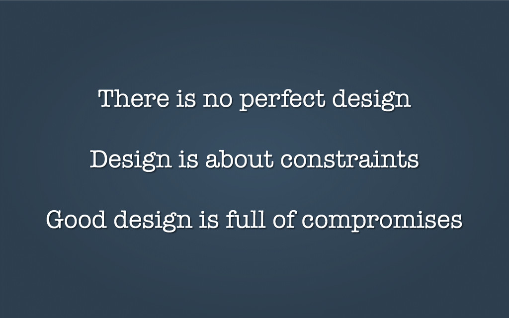There is no perfect design Design is about cons...