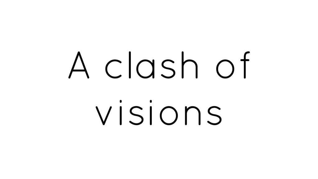A clash of visions