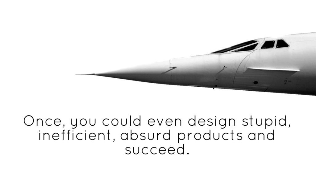 Once, you could even design stupid, inefficient...