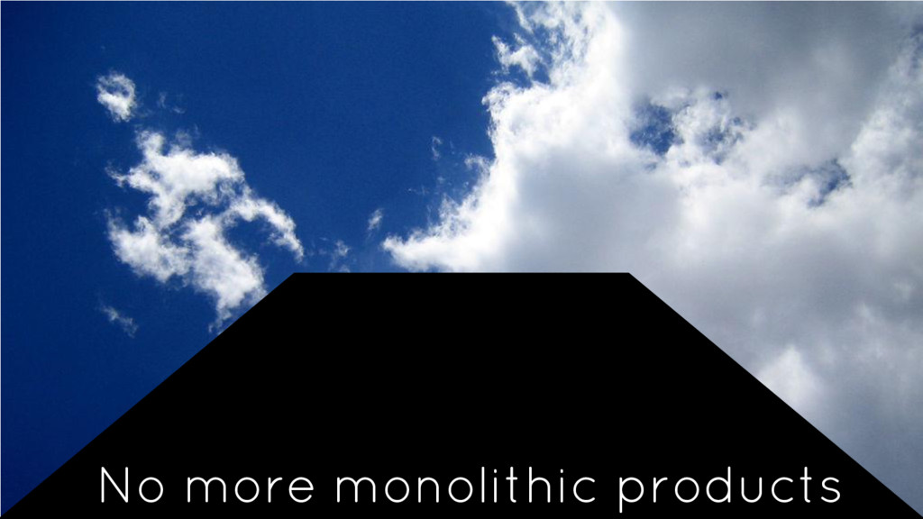 No more monolithic products