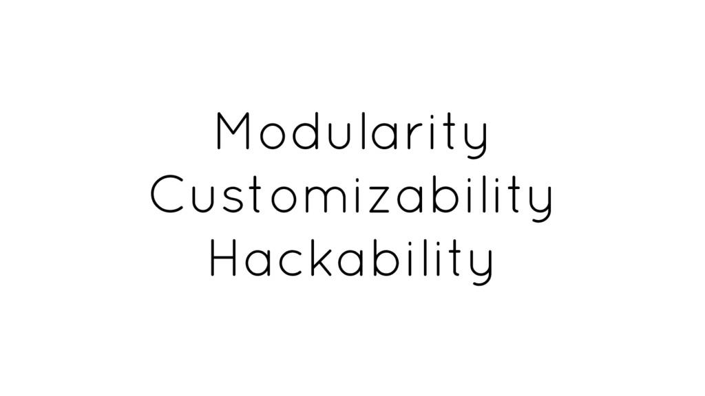 Modularity Customizability Hackability