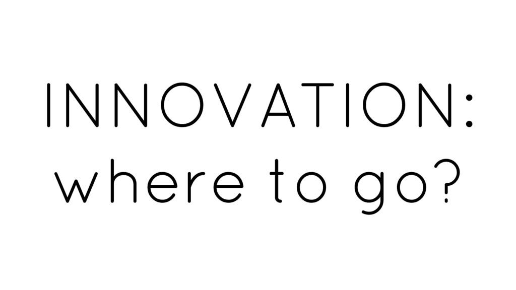 INNOVATION: where to go?
