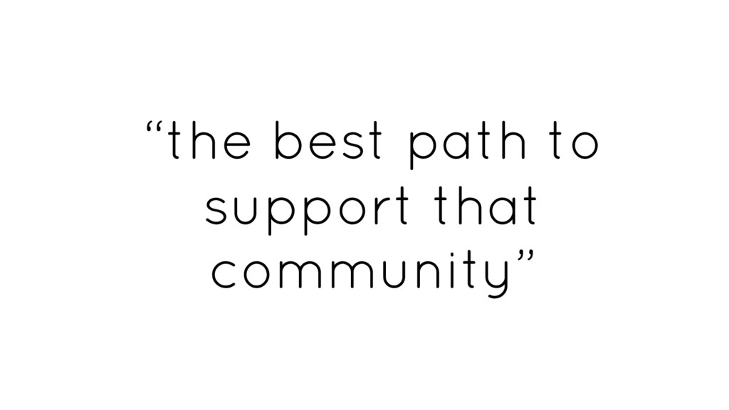 """""""the best path to support that community"""""""