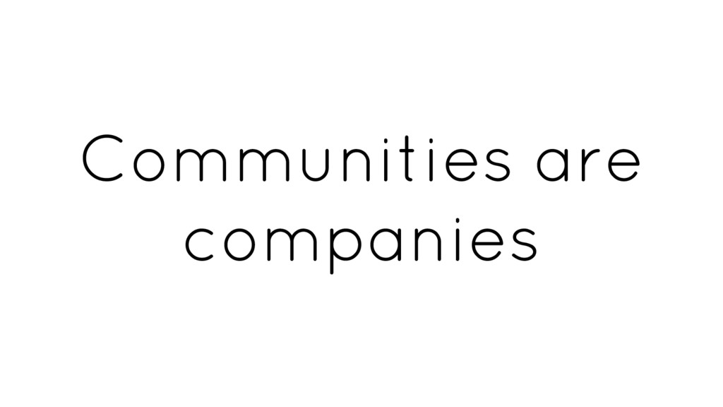 Communities are companies