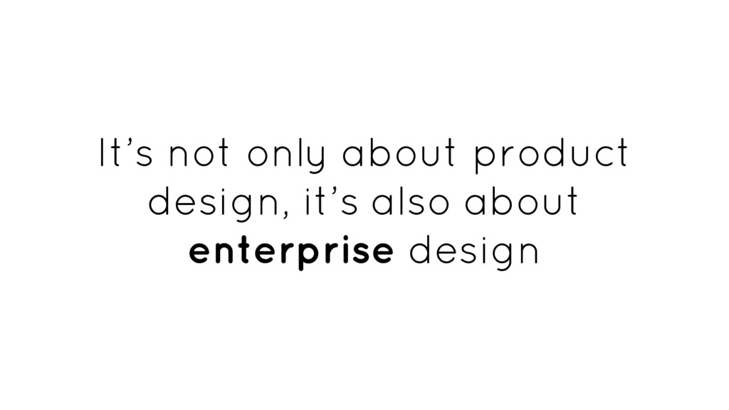It's not only about product design, it's also a...