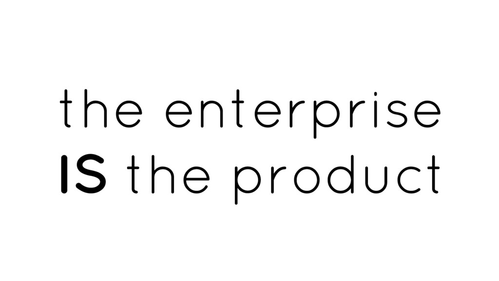 the enterprise IS the product