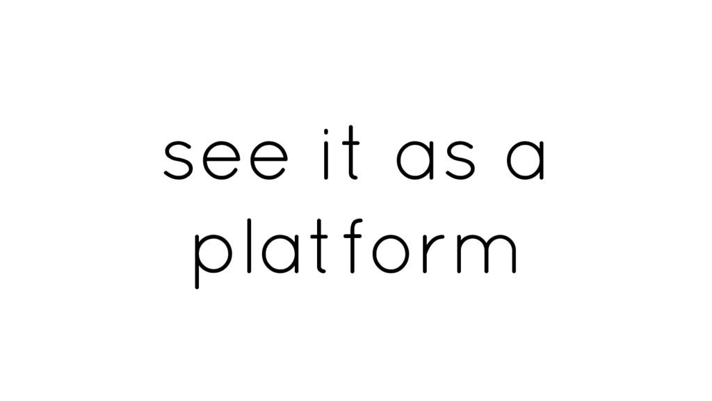 see it as a platform