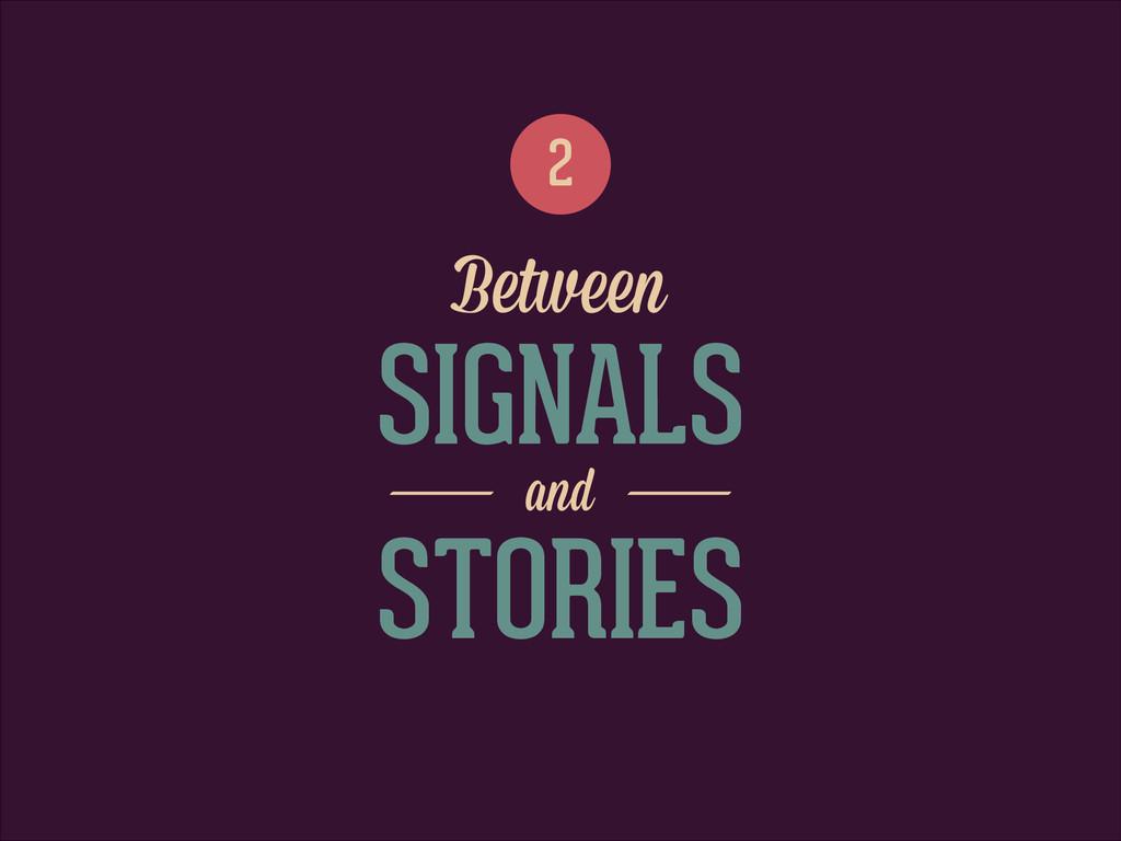 SIGNALS 2 Between and STORIES