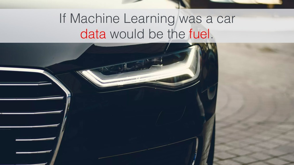 If Machine Learning was a car data would be the...