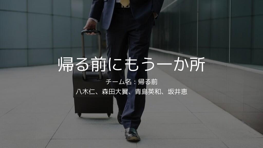 帰る前にもう一か所 チーム名 : 帰る前 八木仁、森田大翼、青島英和、坂井恵