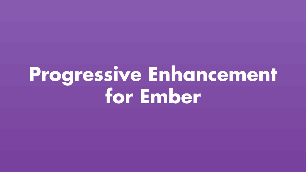 Progressive Enhancement for Ember