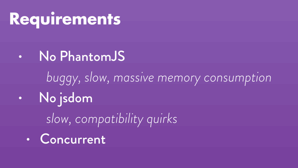 Requirements • No PhantomJS buggy, slow, massiv...