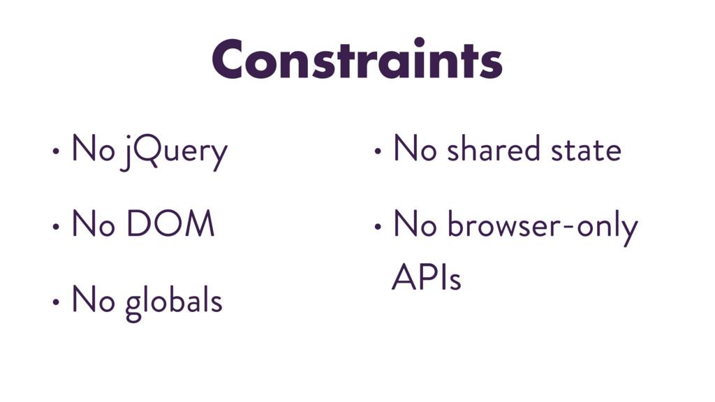 Constraints • No jQuery • No DOM • No globals •...