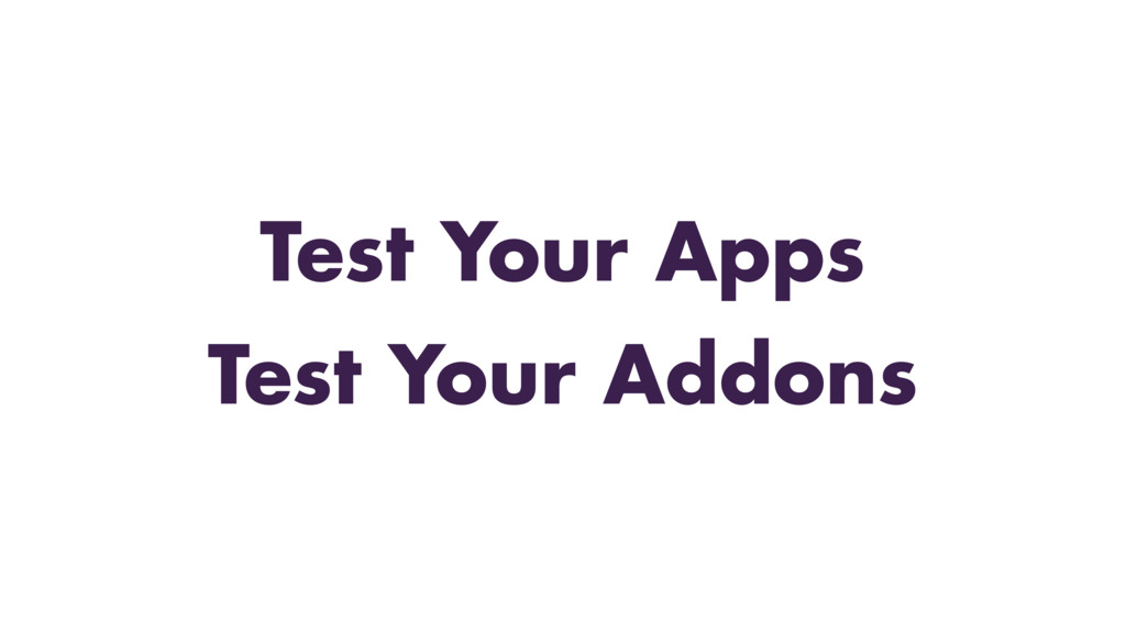 Test Your Apps Test Your Addons