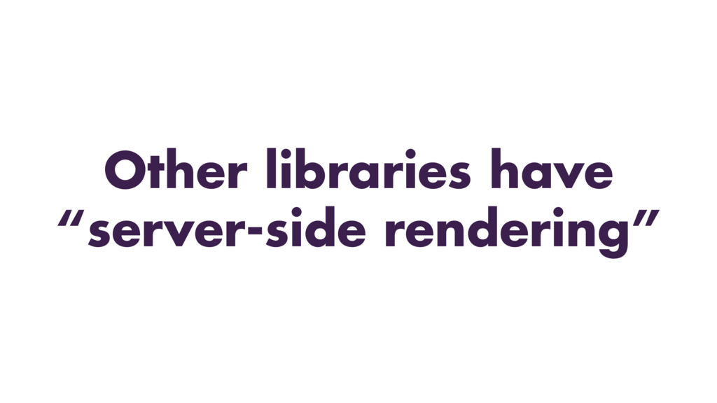 "Other libraries have ""server-side rendering"""
