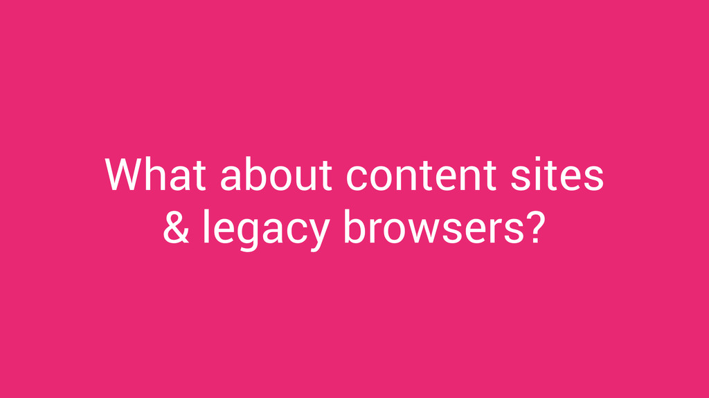 What about content sites & legacy browsers?