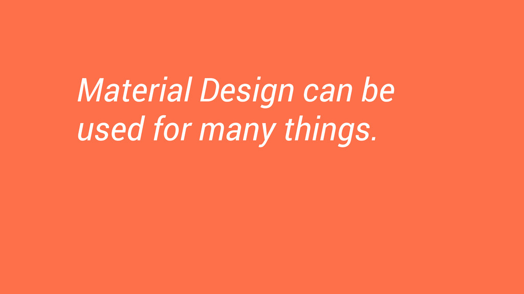 Material Design can be used for many things.
