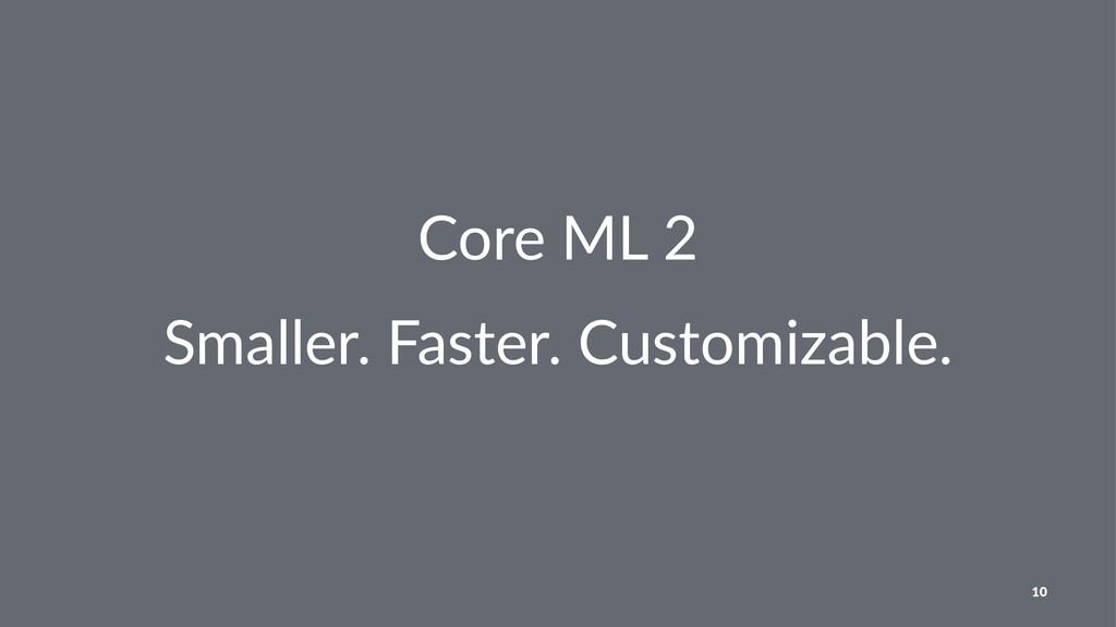 Core ML 2 Smaller. Faster. Customizable. 10