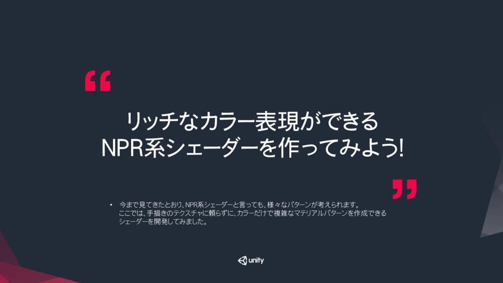 リッチなカラー表現ができる NPR系シェーダーを作ってみよう! • 今まで見てきたとおり、...
