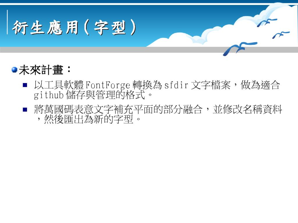 衍生應用 衍生應用 ( ( 字型 字型 ) ) 未來計畫:  以工具軟體 FontForge...