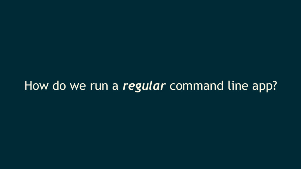 How do we run a regular command line app?