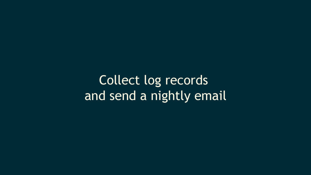Collect log records and send a nightly email