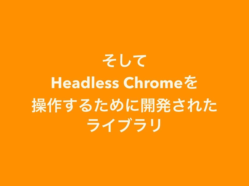 ͦͯ͠ Headless ChromeΛ ૢ࡞͢ΔͨΊʹ։ൃ͞Εͨ ϥΠϒϥϦ