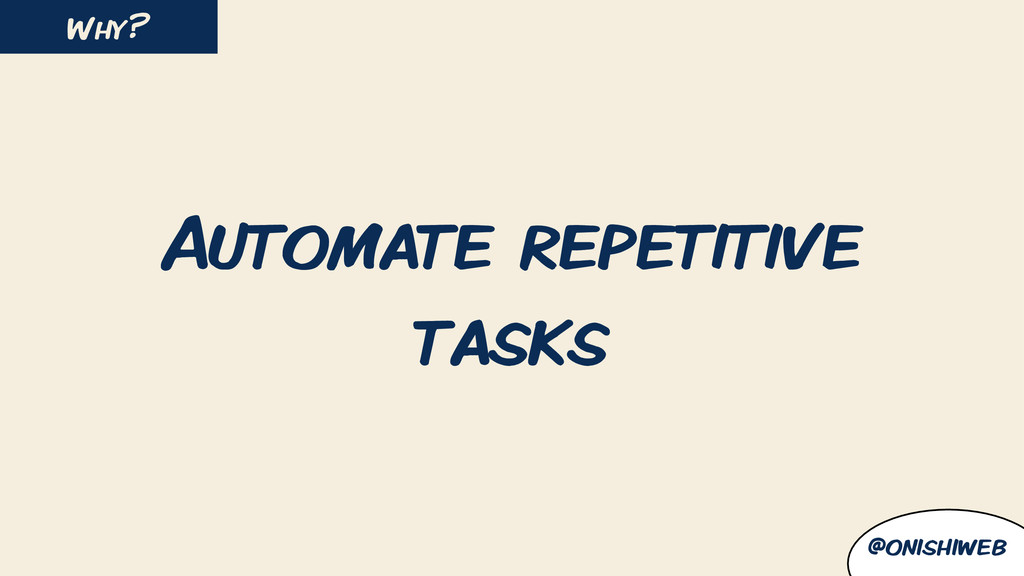 Automate repetitive tasks Why? @onishiweb