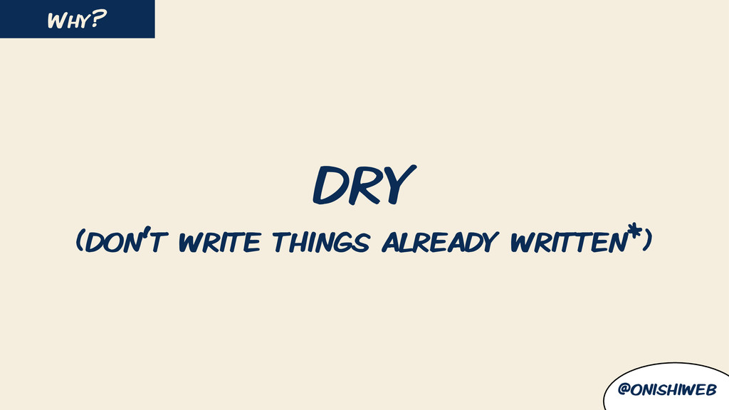 DRY (don't write things already written*) Why? ...