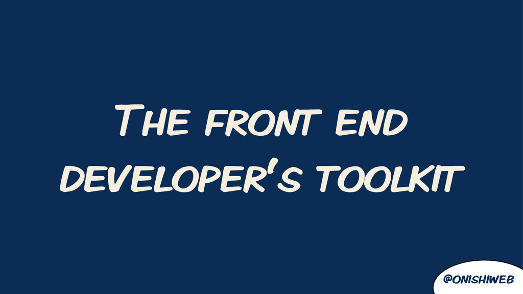 The front end developer's toolkit @onishiweb
