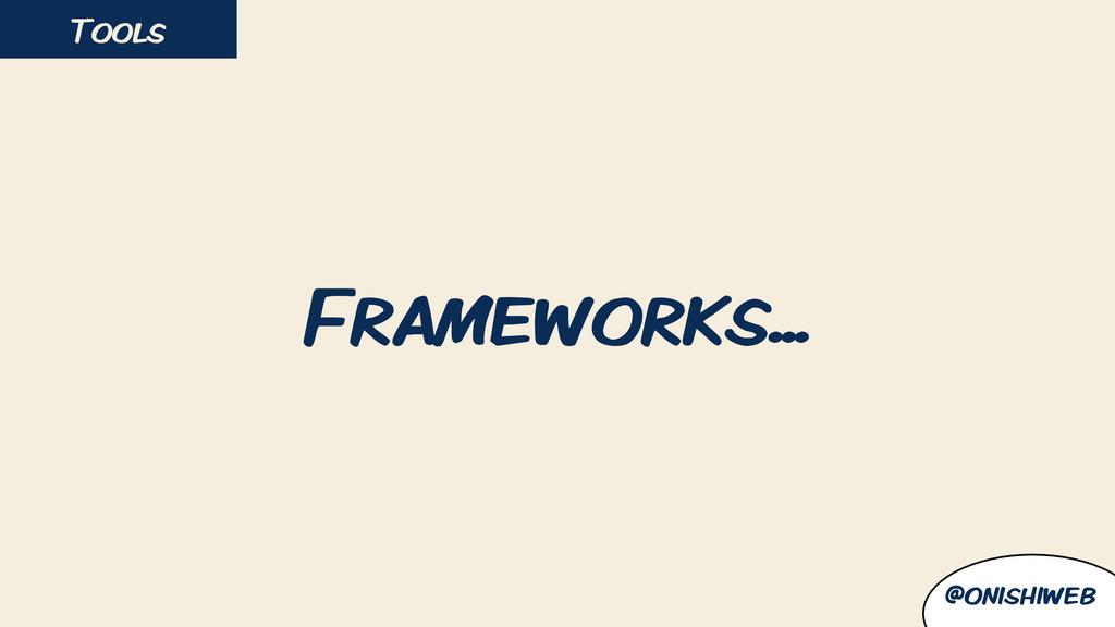 Frameworks... Tools @onishiweb