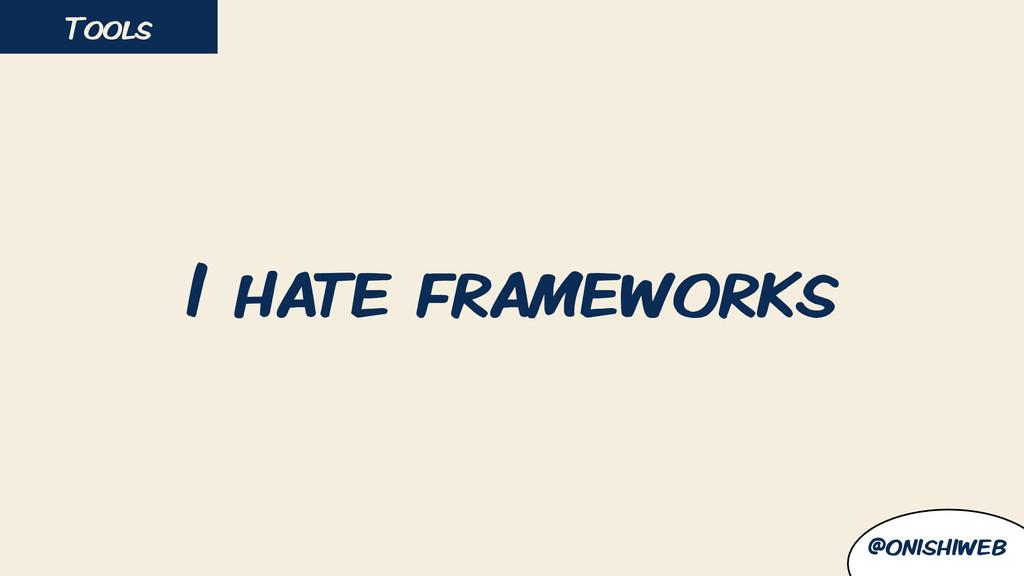 I hate frameworks Tools @onishiweb