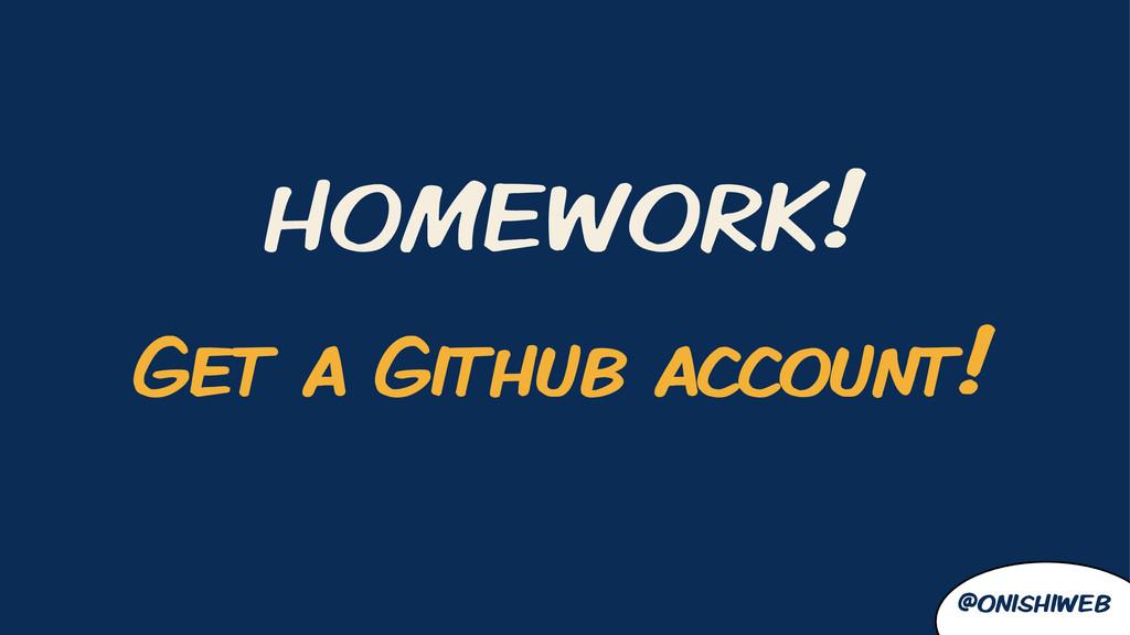 HOMEWORK! @onishiweb Get a Github account!