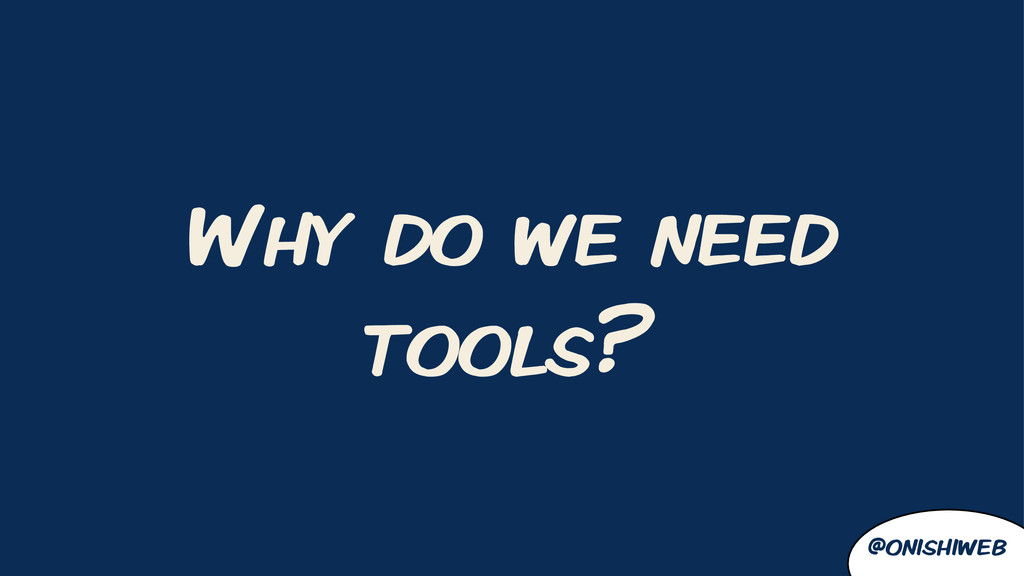 Why do we need tools? @onishiweb