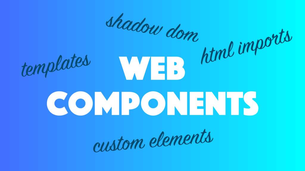 web components templates custom elements shadow...
