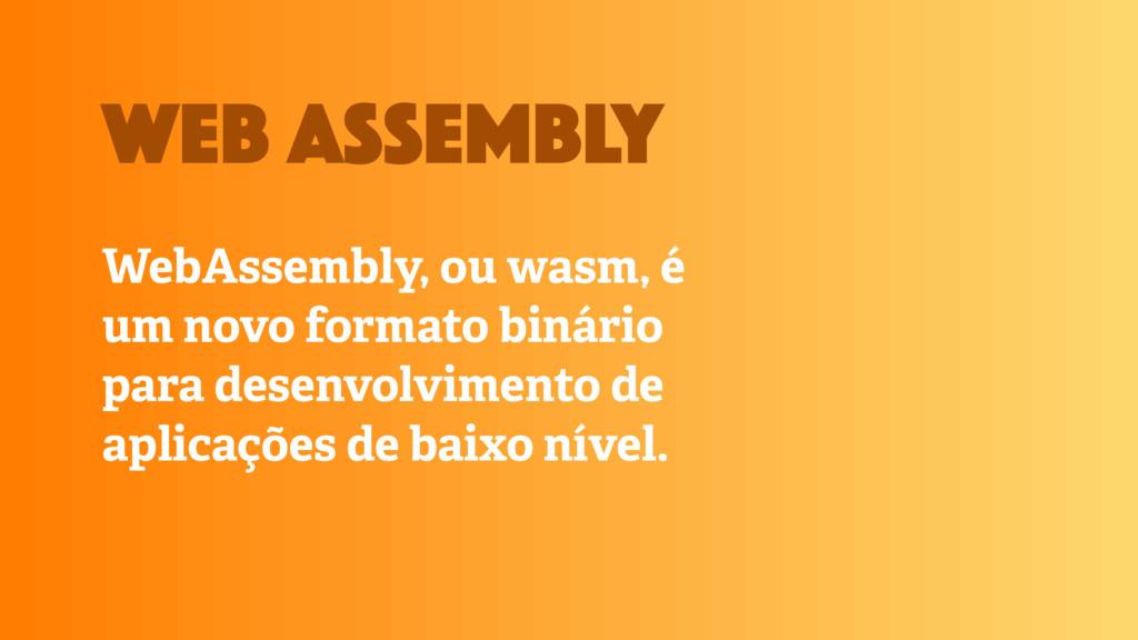 WebAssembly, ou wasm, é um novo formato binário...