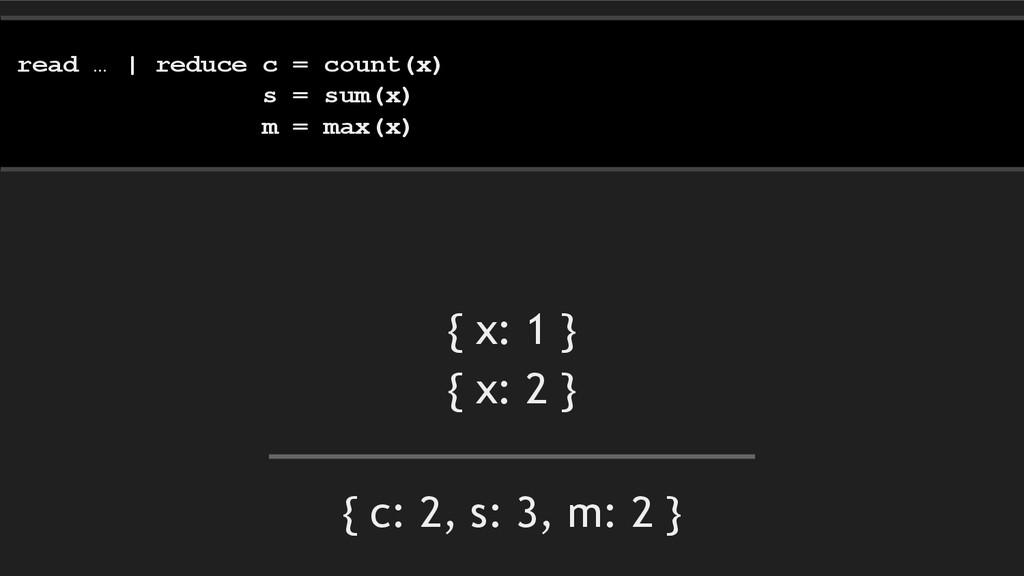 { c: 2, s: 3, m: 2 } read … | reduce c = count(...