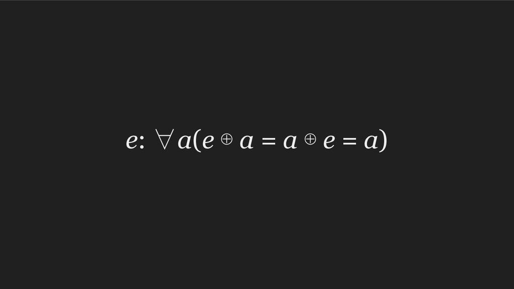 e: ∀a(e ⊕ a = a ⊕ e = a)