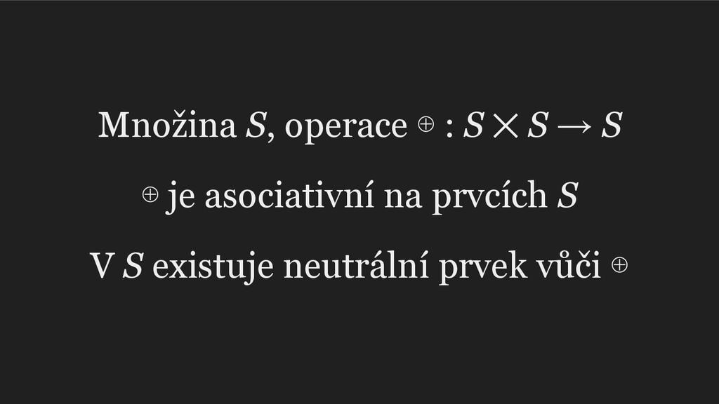 Množina S, operace ⊕ : S ⨉ S → S ⊕ je asociativ...