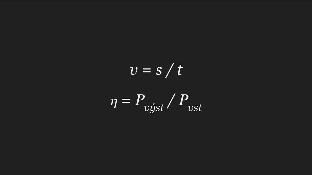 v = s / t η = P výst / P vst