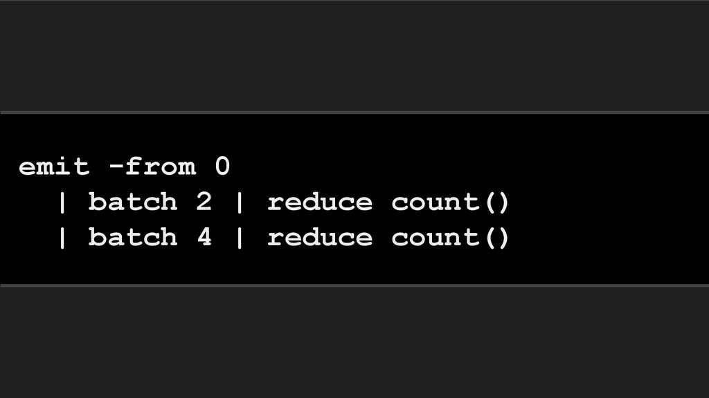 emit -from 0 | batch 2 | reduce count() | batch...