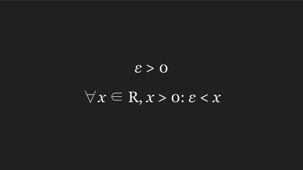 ε > 0 ∀x ∈ R, x > 0: ε < x