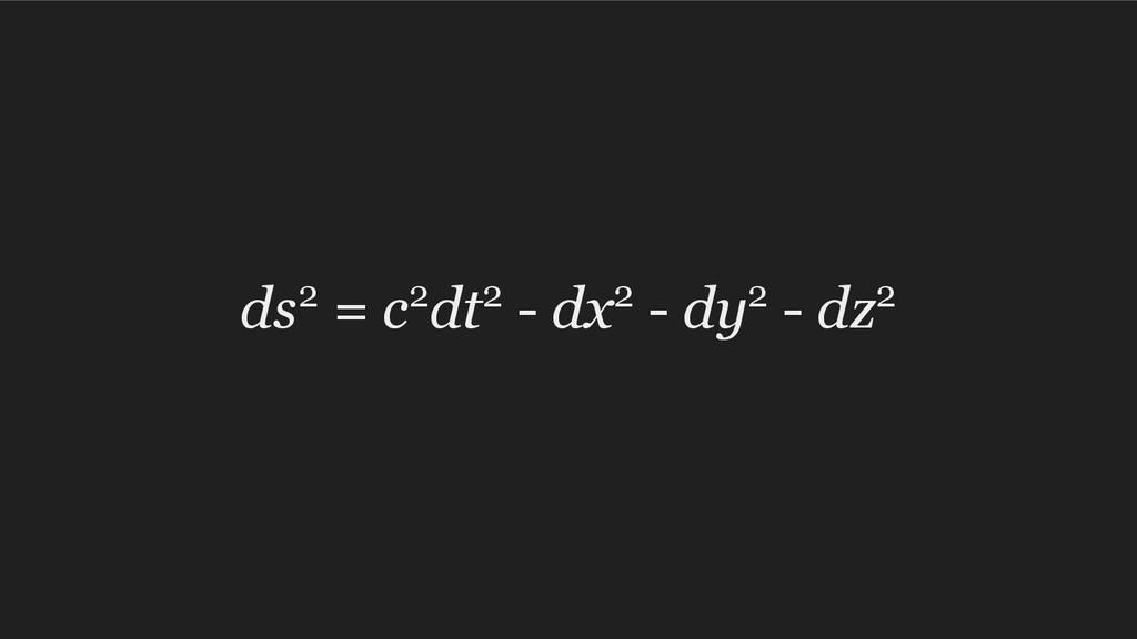 ds2 = c2dt2 - dx2 - dy2 - dz2