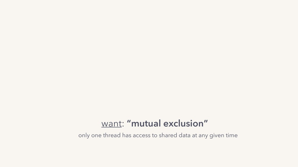 "want: ""mutual exclusion"" only one thread has ac..."