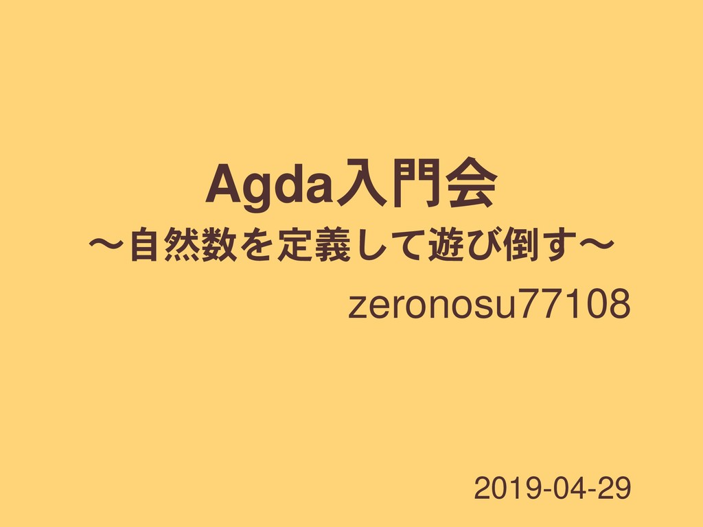 Agda入門会 ʙ自然数を定義して遊び倒すʙ zeronosu77108 2019-04-29