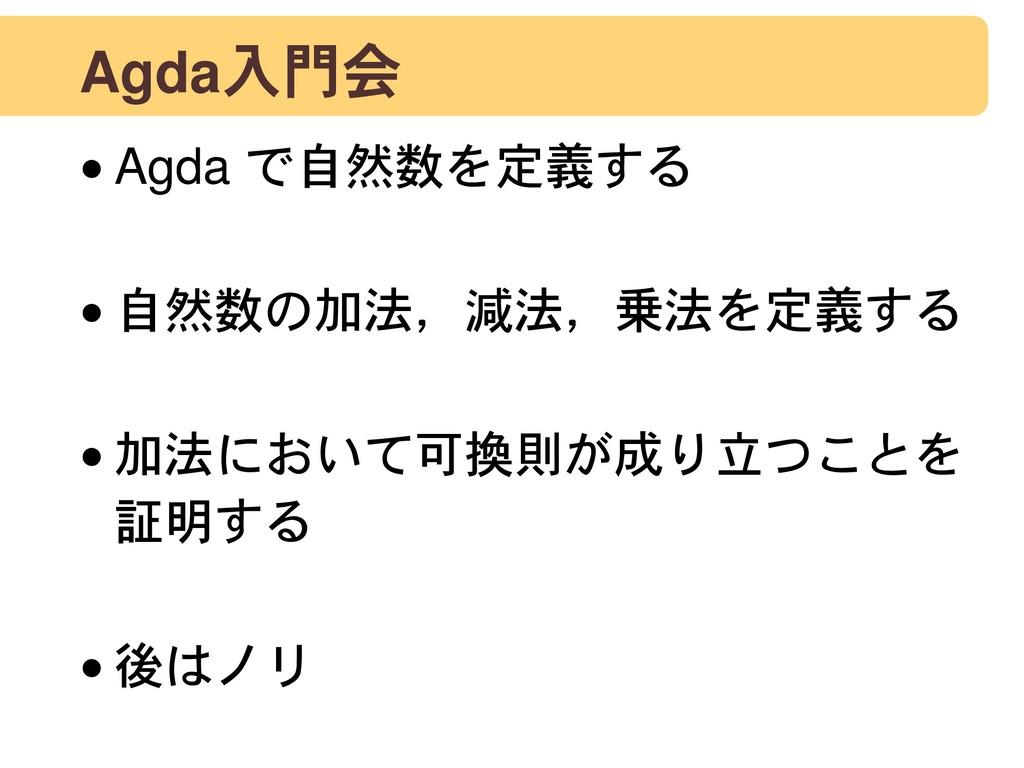 Agda入門会 •Agda で自然数を定義する •自然数の加法,減法,乗法を定義する •加...
