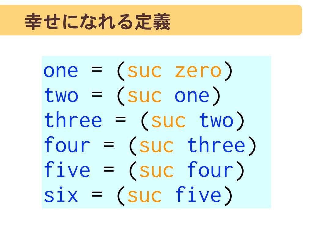 幸せになれる定義 one = (suc zero) two = (suc one) three...