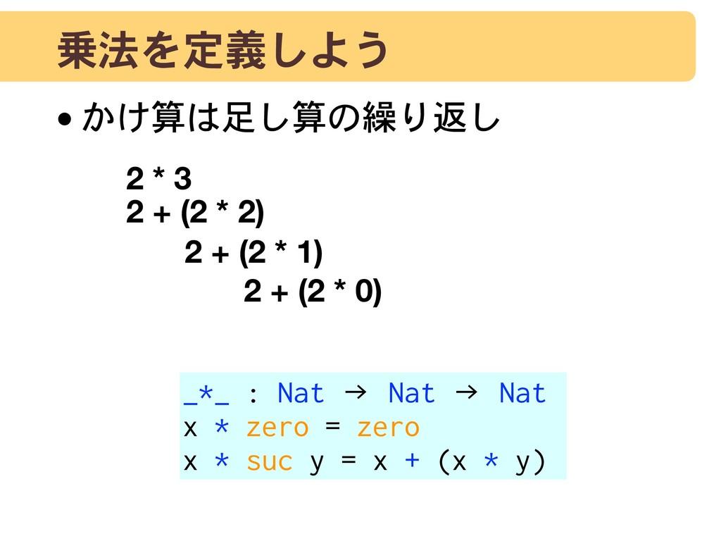 乗法を定義しよう •かけ算は足し算の繰り返し 2 * 3 2 + (2 * 2) 2 + (2...