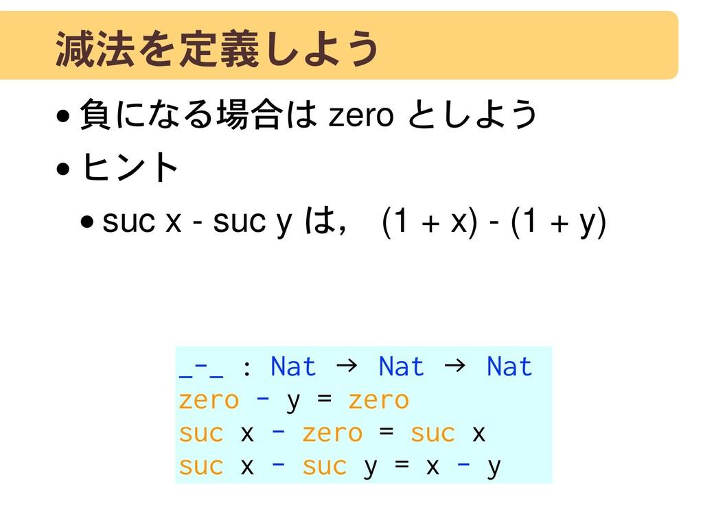 減法を定義しよう •負になる場合は zero としよう •ヒント •suc x - suc y...